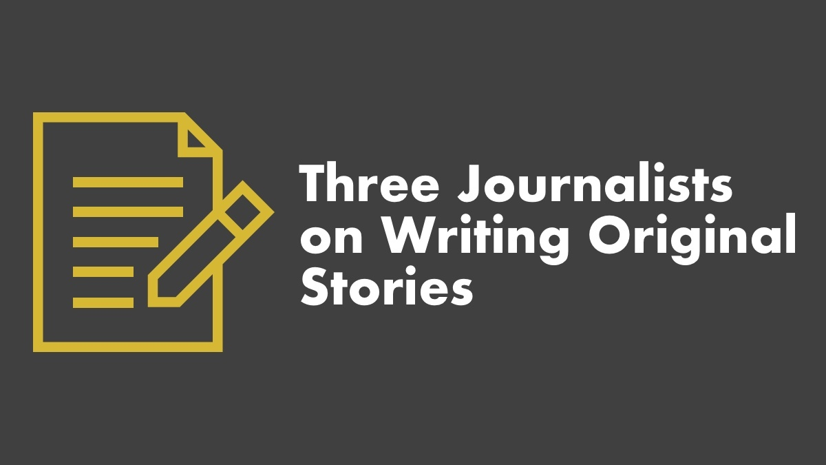 3 Journalists On Writing Original Stories