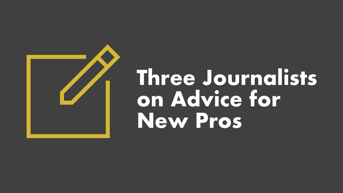3 Journalists On Advice For New Pros