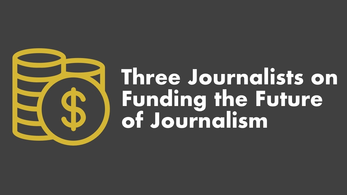 3 Journalists On Funding The Future Of Journalism