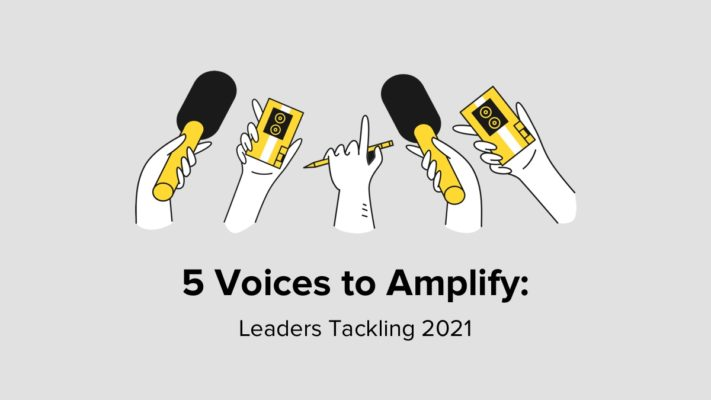 5 Voices To Amplify - Leaders Tackling 2021