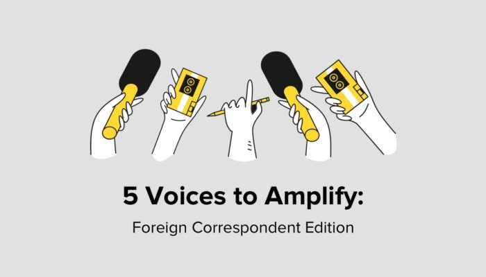 5 Voices To Amplify: Foreign Correspondent Edition